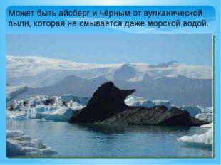 Может быть айсберг и чёрным от вулканической пыли, которая не смывается даже