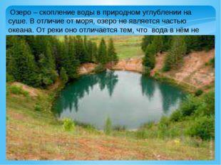 Озеро – скопление воды в природном углублении на суше. В отличие от моря, оз