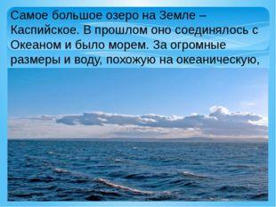 Самое большое озеро на Земле – Каспийское. В прошлом оно соединялось с Океано