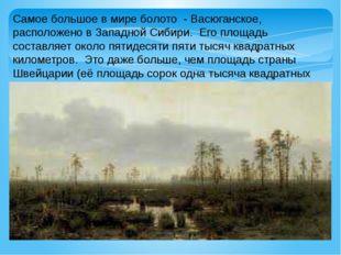 Самое большое в мире болото - Васюганское, расположено в Западной Сибири. Его
