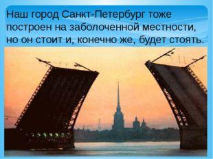 Наш город Санкт-Петербург тоже построен на заболоченной местности, но он стои