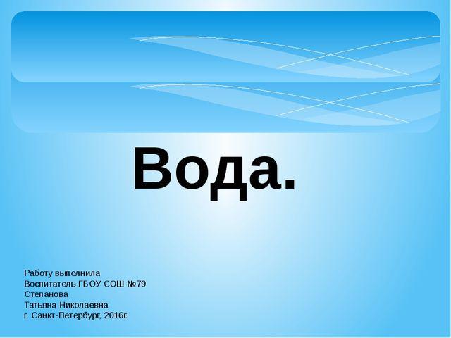 Вода. Работу выполнила Воспитатель ГБОУ СОШ №79 Степанова Татьяна Николаевна...