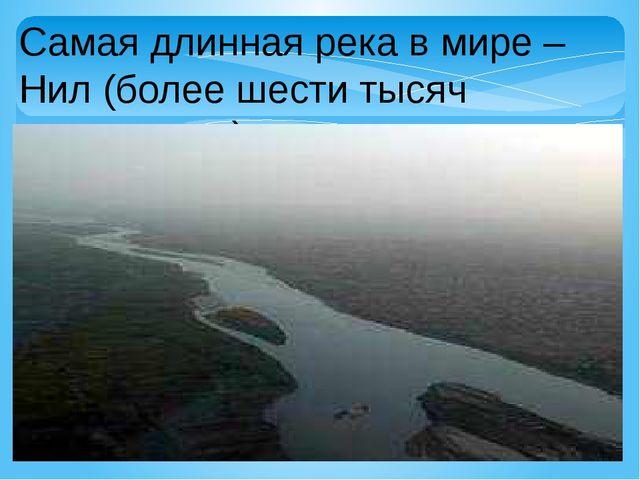 Самая длинная река в мире – Нил (более шести тысяч километров).