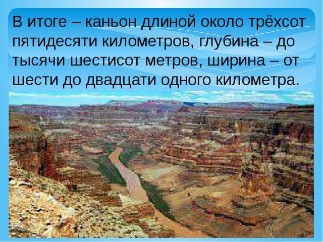 В итоге – каньон длиной около трёхсот пятидесяти километров, глубина – до тыс...