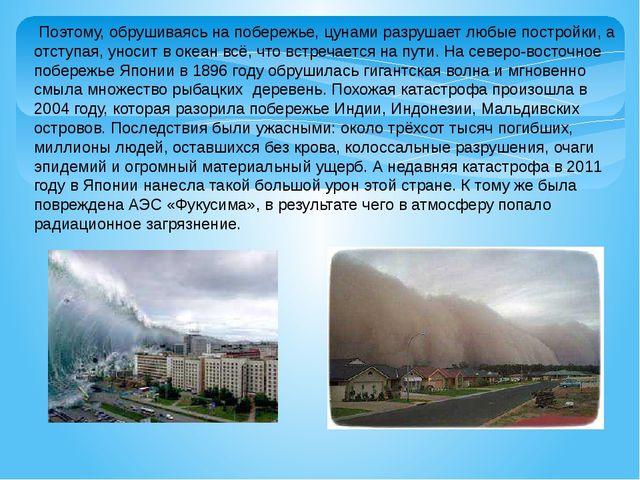 Поэтому, обрушиваясь на побережье, цунами разрушает любые постройки, а отсту...