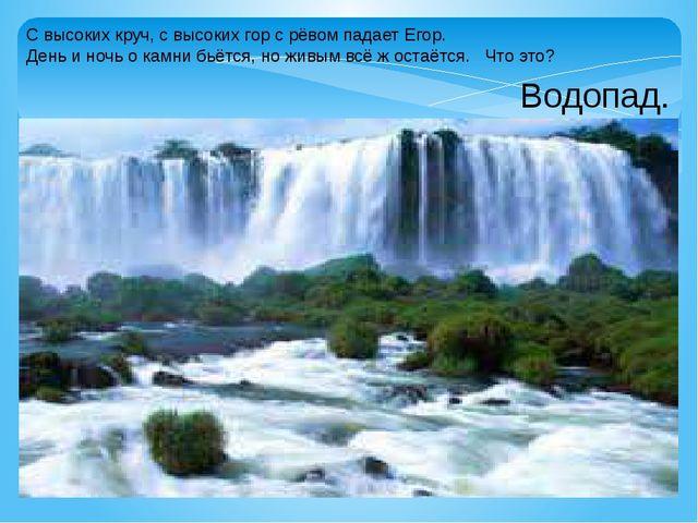 С высоких круч, с высоких гор с рёвом падает Егор. День и ночь о камни бьётся...