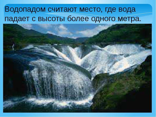 Водопадом считают место, где вода падает с высоты более одного метра.