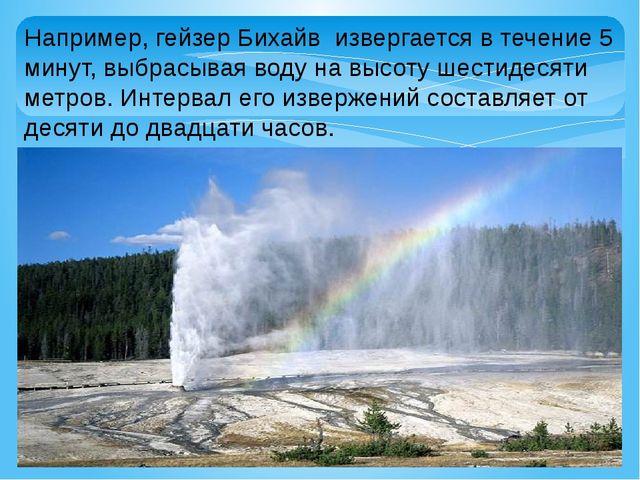 Например, гейзер Бихайв извергается в течение 5 минут, выбрасывая воду на выс...