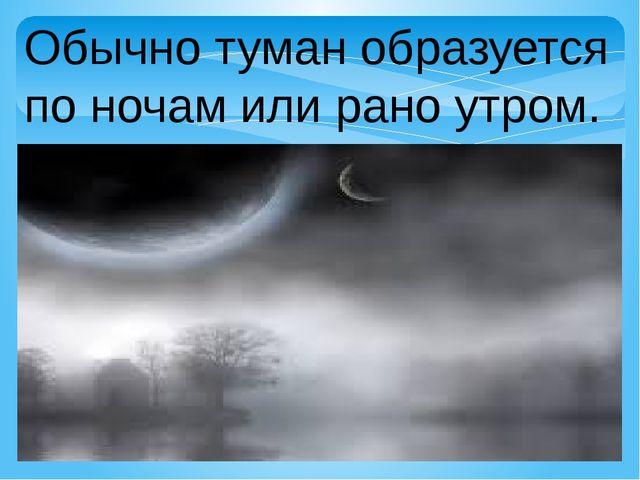Обычно туман образуется по ночам или рано утром.