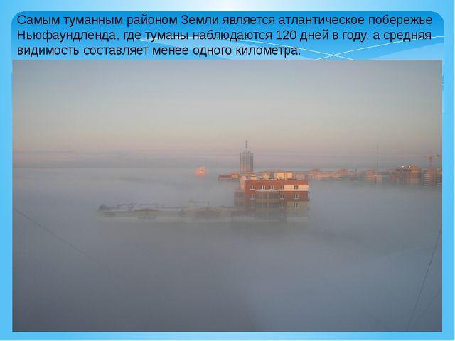 Самым туманным районом Земли является атлантическое побережье Ньюфаундленда,...