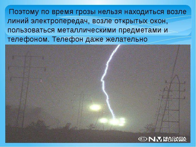 Поэтому по время грозы нельзя находиться возле линий электропередач, возле о...