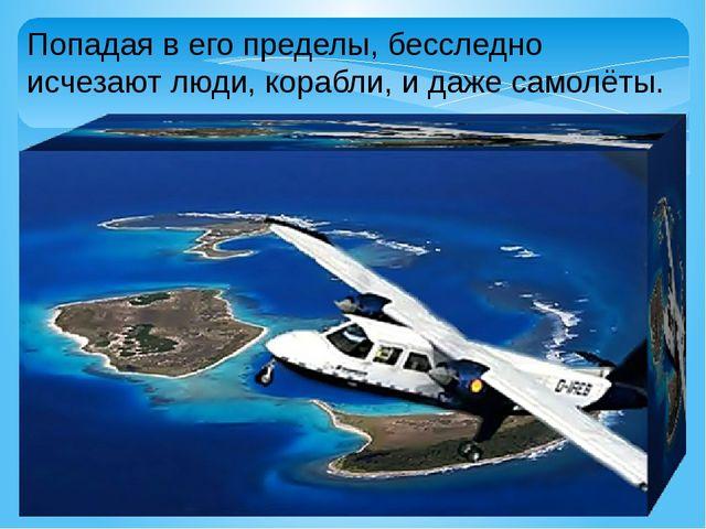 Попадая в его пределы, бесследно исчезают люди, корабли, и даже самолёты.