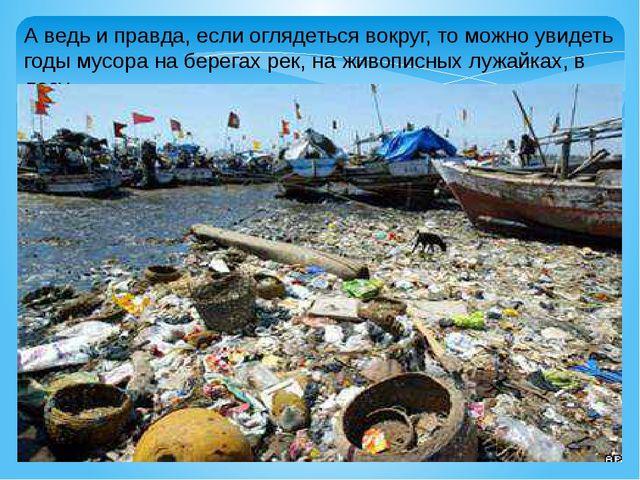 А ведь и правда, если оглядеться вокруг, то можно увидеть годы мусора на бере...