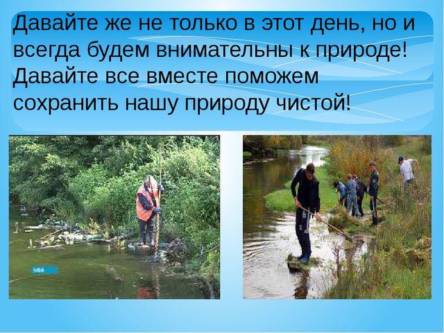 Давайте же не только в этот день, но и всегда будем внимательны к природе! Да...