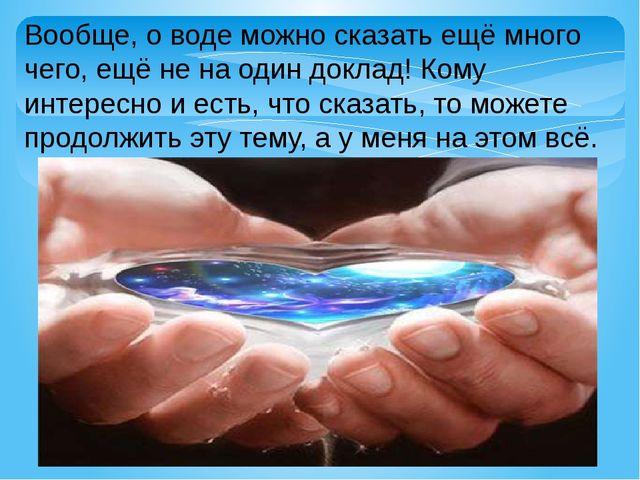 Вообще, о воде можно сказать ещё много чего, ещё не на один доклад! Кому инте...