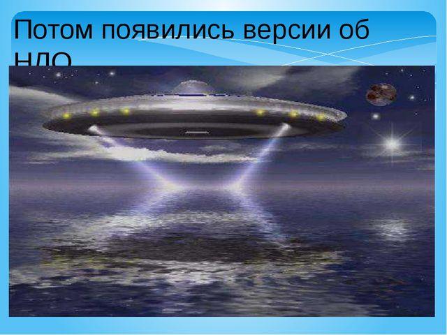 Потом появились версии об НЛО.