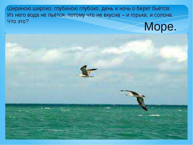 Шириною широко, глубиною глубоко, день и ночь о берег бьётся. Из него вода не...