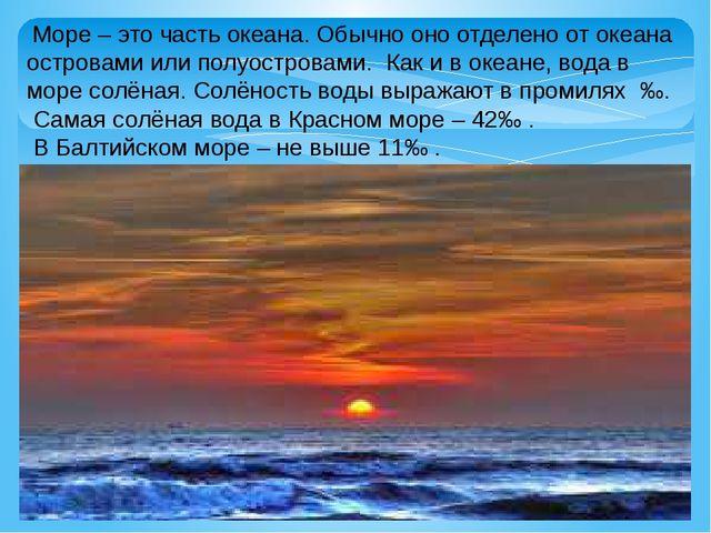 Море – это часть океана. Обычно оно отделено от океана островами или полуост...