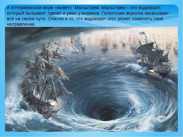 А в Норвежском море «живёт» Мальстрем. Мальстрем – это водоворот, который выз...