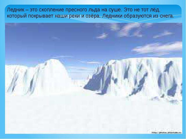 Ледник – это скопление пресного льда на суше. Это не тот лёд, который покрыва...