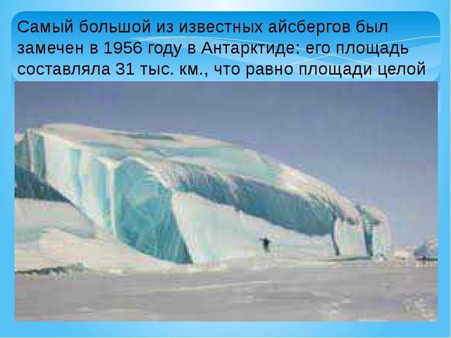 Самый большой из известных айсбергов был замечен в 1956 году в Антарктиде: ег...