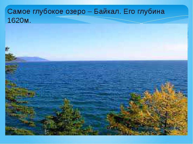 Самое глубокое озеро – Байкал. Его глубина 1620м.