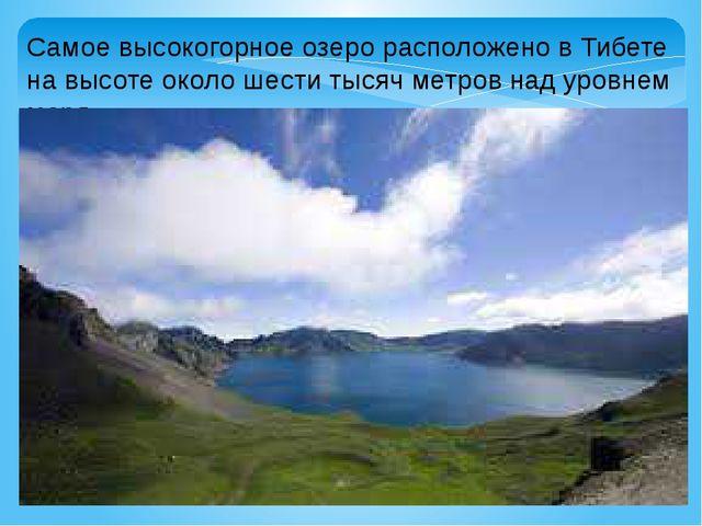 Самое высокогорное озеро расположено в Тибете на высоте около шести тысяч мет...