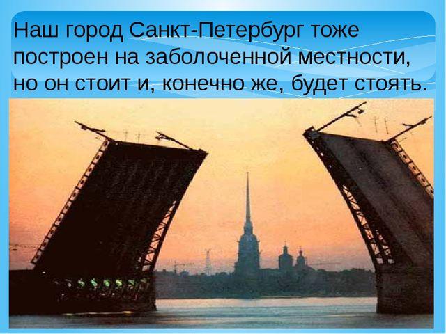 Наш город Санкт-Петербург тоже построен на заболоченной местности, но он стои...