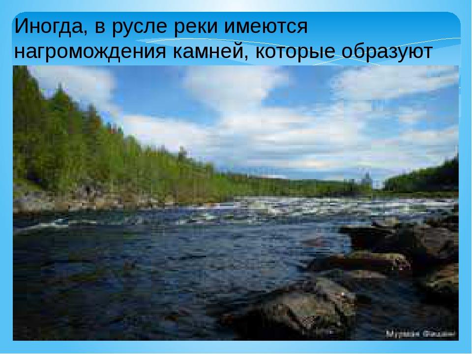 Иногда, в русле реки имеются нагромождения камней, которые образуют пороги.