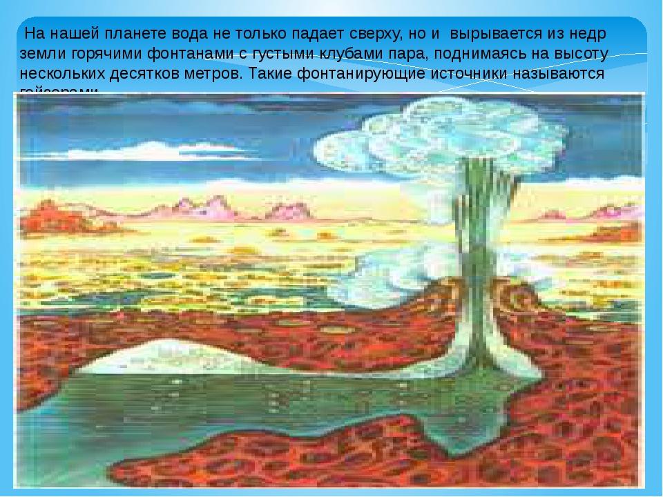 На нашей планете вода не только падает сверху, но и вырывается из недр земли...