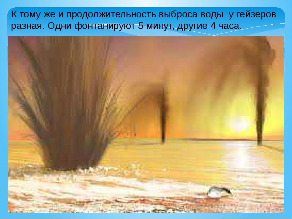 К тому же и продолжительность выброса воды у гейзеров разная. Одни фонтанирую...