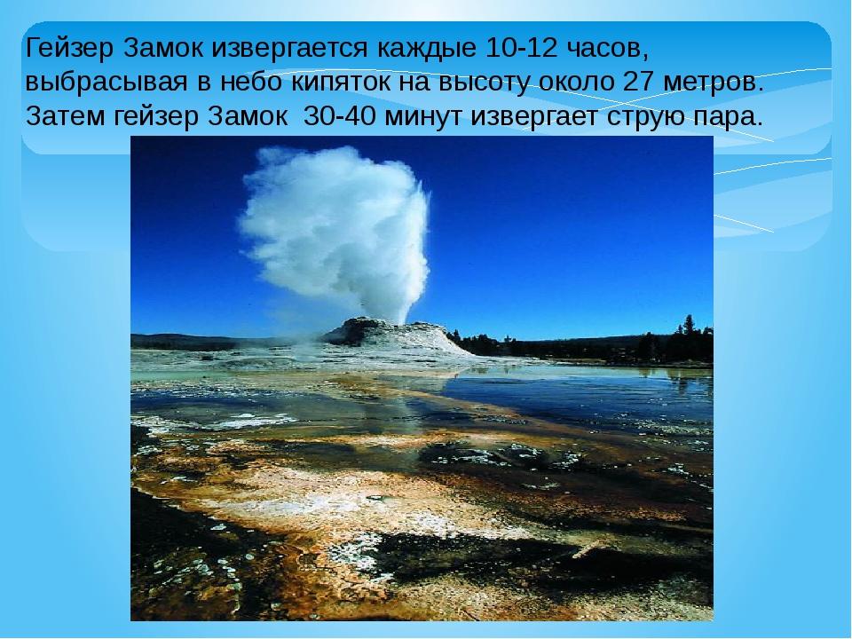 Гейзер Замок извергается каждые 10-12 часов, выбрасывая в небо кипяток на выс...