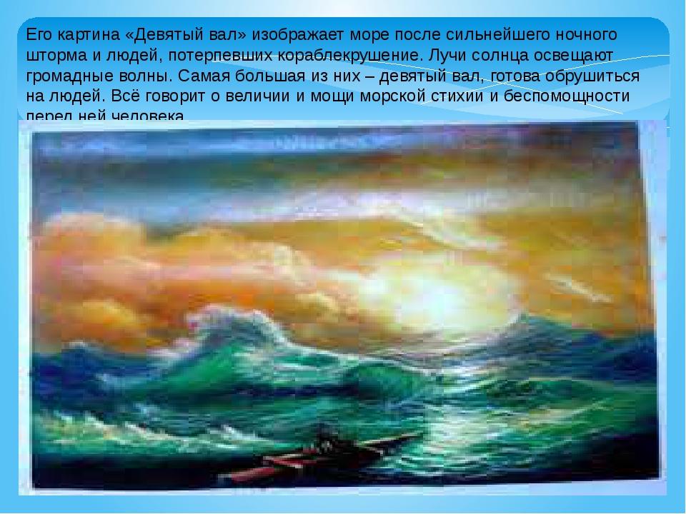 Его картина «Девятый вал» изображает море после сильнейшего ночного шторма и...