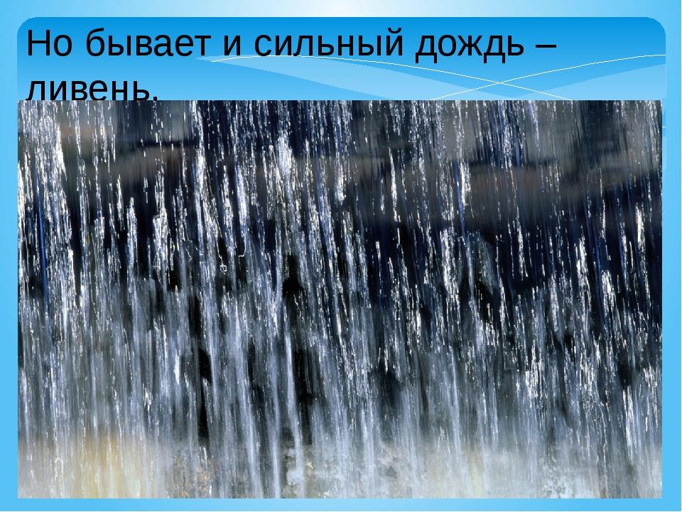 Но бывает и сильный дождь – ливень.