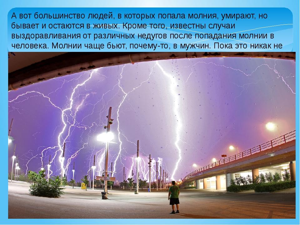 А вот большинство людей, в которых попала молния, умирают, но бывает и остают...