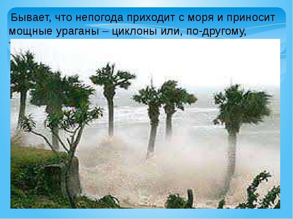 Бывает, что непогода приходит с моря и приносит мощные ураганы – циклоны или...