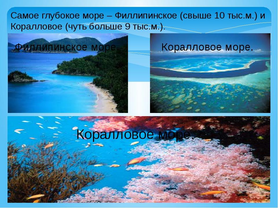 Самое глубокое море – Филлипинское (свыше 10 тыс.м.) и Коралловое (чуть больш...