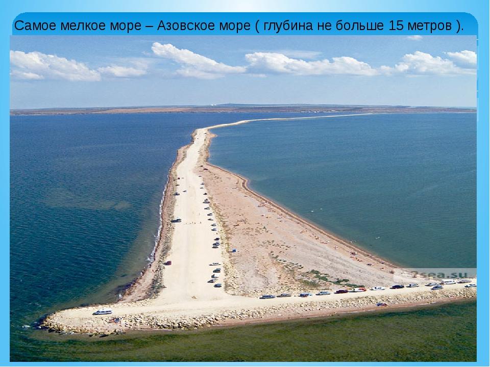 Самое мелкое море – Азовское море ( глубина не больше 15 метров ).