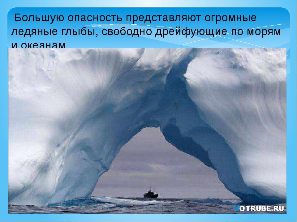 Большую опасность представляют огромные ледяные глыбы, свободно дрейфующие п...