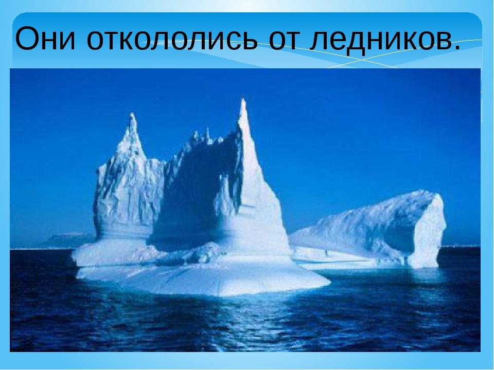 Они откололись от ледников.