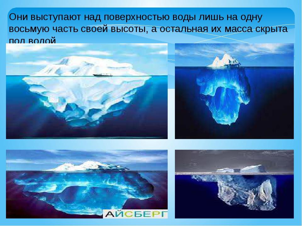 Они выступают над поверхностью воды лишь на одну восьмую часть своей высоты,...