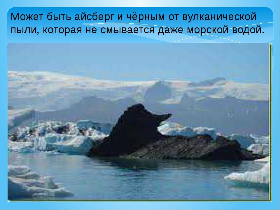 Может быть айсберг и чёрным от вулканической пыли, которая не смывается даже...