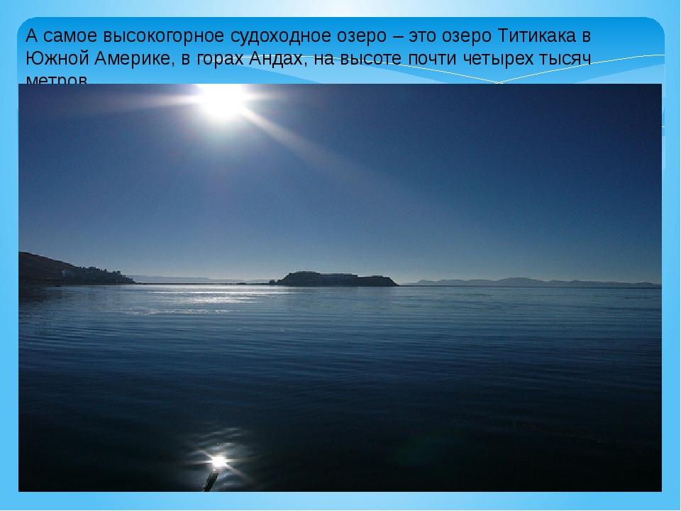 А самое высокогорное судоходное озеро – это озеро Титикака в Южной Америке, в...
