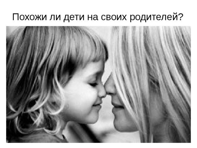 Похожи ли дети на своих родителей?