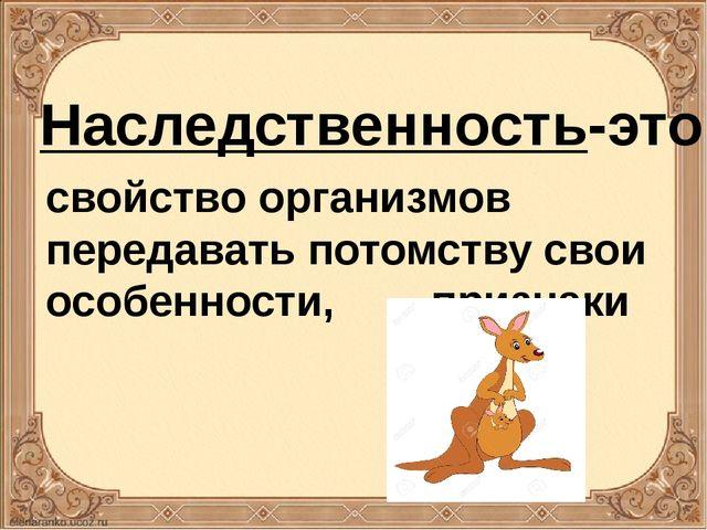 Наследственность-это свойство организмов передавать потомству свои особенност...