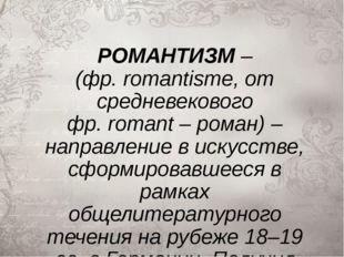 РОМАНТИЗМ– (фр.romantisme, от средневекового фр.romant– роман) – направле