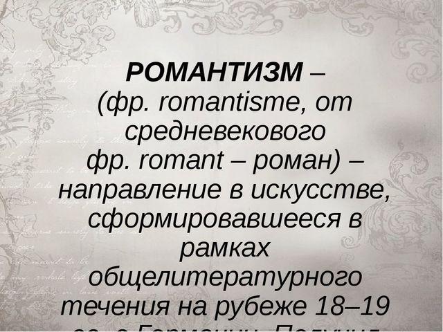 РОМАНТИЗМ– (фр.romantisme, от средневекового фр.romant– роман) – направле...
