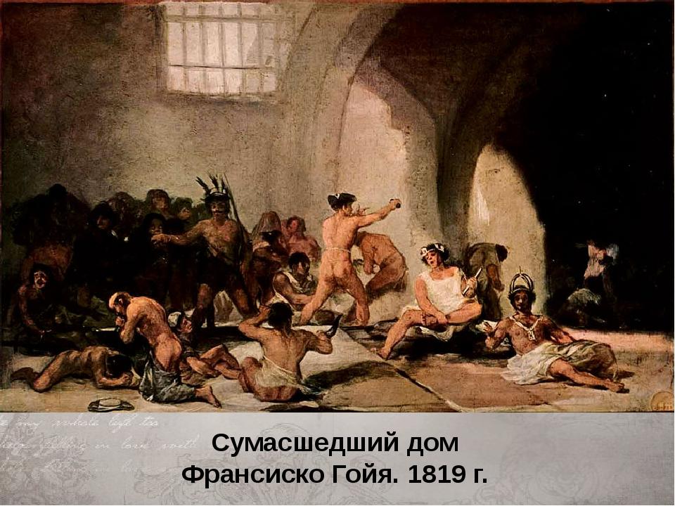 Сумасшедший дом Франсиско Гойя. 1819 г.