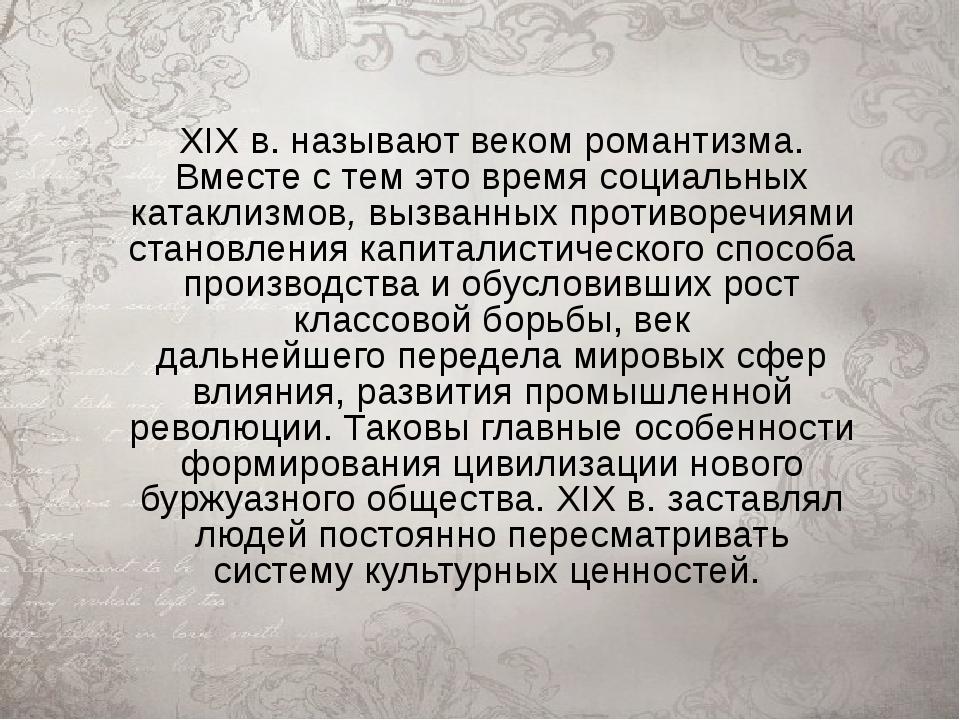 XIX в. называют веком романтизма. Вместе с тем это времясоциальных катаклизм...