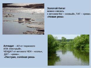 Золотой Китат можно связать с кетским КЫ – «новый», ТАТ – «река». «Новая река